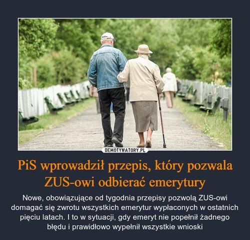 PiS wprowadził przepis, który pozwala ZUS-owi odbierać emerytury