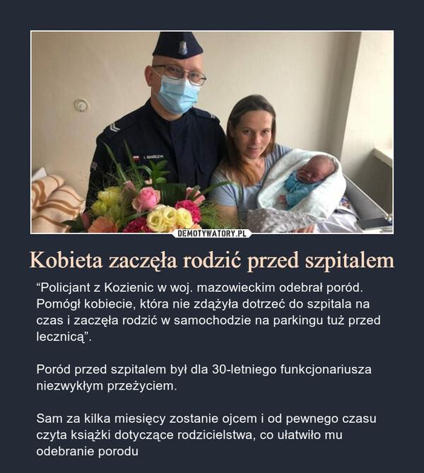 """Kobieta zaczęła rodzić przed szpitalem – """"Policjant z Kozienic w woj. mazowieckim odebrał poród. Pomógł kobiecie, która nie zdążyła dotrzeć do szpitala na czas i zaczęła rodzić w samochodzie na parkingu tuż przed lecznicą"""".Poród przed szpitalem był dla 30-letniego funkcjonariusza niezwykłym przeżyciem.Sam za kilka miesięcy zostanie ojcem i od pewnego czasu czyta książki dotyczące rodzicielstwa, co ułatwiło mu odebranie porodu"""