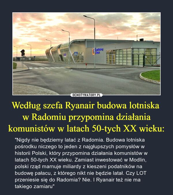 """Według szefa Ryanair budowa lotniska w Radomiu przypomina działania komunistów w latach 50-tych XX wieku: – """"Nigdy nie będziemy latać z Radomia. Budowa lotniska pośrodku niczego to jeden z najgłupszych pomysłów w historii Polski, który przypomina działania komunistów w latach 50-tych XX wieku. Zamiast inwestować w Modlin, polski rząd marnuje miliardy z kieszeni podatników na budowę pałacu, z którego nikt nie będzie latał. Czy LOT przeniesie się do Radomia? Nie. I Ryanair też nie ma takiego zamiaru"""""""