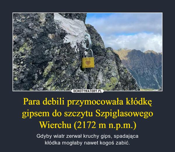 Para debili przymocowała kłódkęgipsem do szczytu SzpiglasowegoWierchu (2172 m n.p.m.) – Gdyby wiatr zerwał kruchy gips, spadającakłódka mogłaby nawet kogoś zabić.