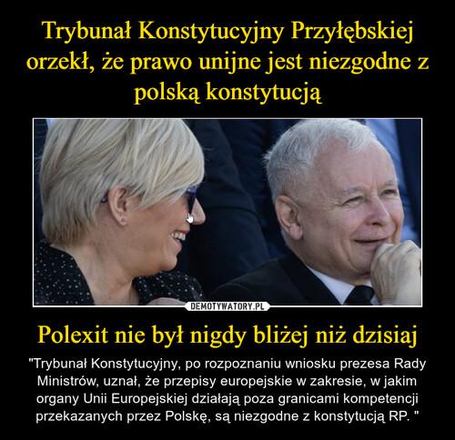 Trybunał Konstytucyjny Przyłębskiej orzekł, że prawo unijne jest niezgodne z polską konstytucją Polexit nie był nigdy bliżej niż dzisiaj