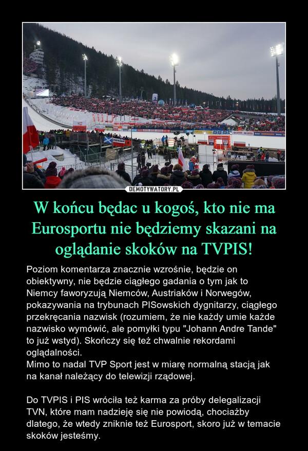 """W końcu będac u kogoś, kto nie ma Eurosportu nie będziemy skazani na oglądanie skoków na TVPIS! – Poziom komentarza znacznie wzrośnie, będzie on obiektywny, nie będzie ciągłego gadania o tym jak to Niemcy faworyzują Niemców, Austriaków i Norwegów, pokazywania na trybunach PISowskich dygnitarzy, ciągłego przekręcania nazwisk (rozumiem, że nie każdy umie każde nazwisko wymówić, ale pomyłki typu """"Johann Andre Tande"""" to już wstyd). Skończy się też chwalnie rekordami oglądalności. Mimo to nadal TVP Sport jest w miarę normalną stacją jak na kanał należący do telewizji rządowej. Do TVPIS i PIS wróciła też karma za próby delegalizacji TVN, które mam nadzieję się nie powiodą, chociażby dlatego, że wtedy zniknie też Eurosport, skoro już w temacie skoków jesteśmy."""