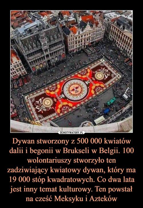 Dywan stworzony z 500 000 kwiatów dalii i begonii w Brukseli w Belgii. 100 wolontariuszy stworzyło ten zadziwiający kwiatowy dywan, który ma 19 000 stóp kwadratowych. Co dwa lata jest inny temat kulturowy. Ten powstał na cześć Meksyku i Azteków