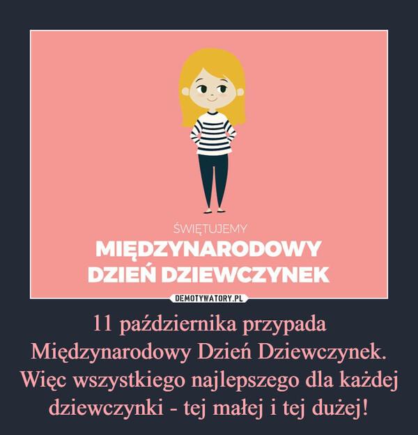 11 października przypada Międzynarodowy Dzień Dziewczynek. Więc wszystkiego najlepszego dla każdej dziewczynki - tej małej i tej dużej! –  Międzynarodowy Dzień Dziewczynek