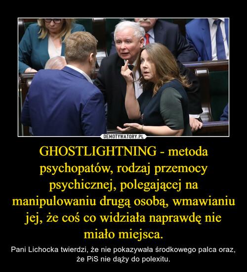 GHOSTLIGHTNING - metoda psychopatów, rodzaj przemocy psychicznej, polegającej na manipulowaniu drugą osobą, wmawianiu jej, że coś co widziała naprawdę nie miało miejsca.