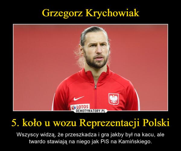 5. koło u wozu Reprezentacji Polski – Wszyscy widzą, że przeszkadza i gra jakby był na kacu, ale twardo stawiają na niego jak PiS na Kamińskiego.