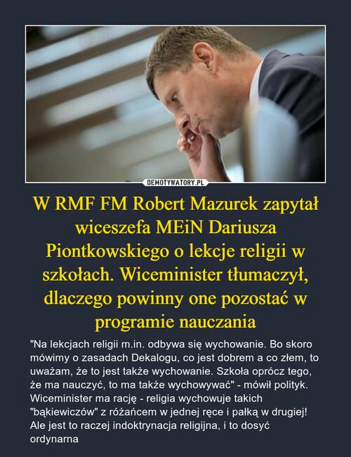 W RMF FM Robert Mazurek zapytał wiceszefa MEiN Dariusza Piontkowskiego o lekcje religii w szkołach. Wiceminister tłumaczył, dlaczego powinny one pozostać w programie nauczania