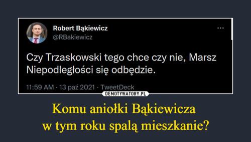 Komu aniołki Bąkiewicza  w tym roku spalą mieszkanie?