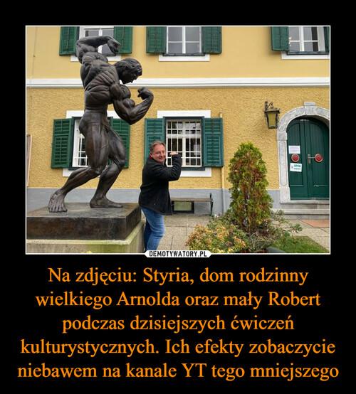 Na zdjęciu: Styria, dom rodzinny wielkiego Arnolda oraz mały Robert podczas dzisiejszych ćwiczeń kulturystycznych. Ich efekty zobaczycie niebawem na kanale YT tego mniejszego