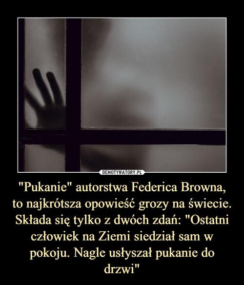 """""""Pukanie"""" autorstwa Federica Browna, to najkrótsza opowieść grozy na świecie. Składa się tylko z dwóch zdań: """"Ostatni człowiek na Ziemi siedział sam w pokoju. Nagle usłyszał pukanie do drzwi"""""""