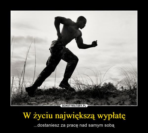 W życiu największą wypłatę – ...dostaniesz za pracę nad samym sobą