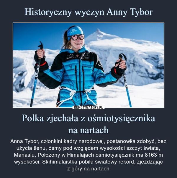 Polka zjechała z ośmiotysięcznikana nartach – Anna Tybor, członkini kadry narodowej, postanowiła zdobyć, bez użycia tlenu, ósmy pod względem wysokości szczyt świata, Manaslu. Położony w Himalajach ośmiotysięcznik ma 8163 m wysokości. Skihimalaistka pobiła światowy rekord, zjeżdżającz góry na nartach