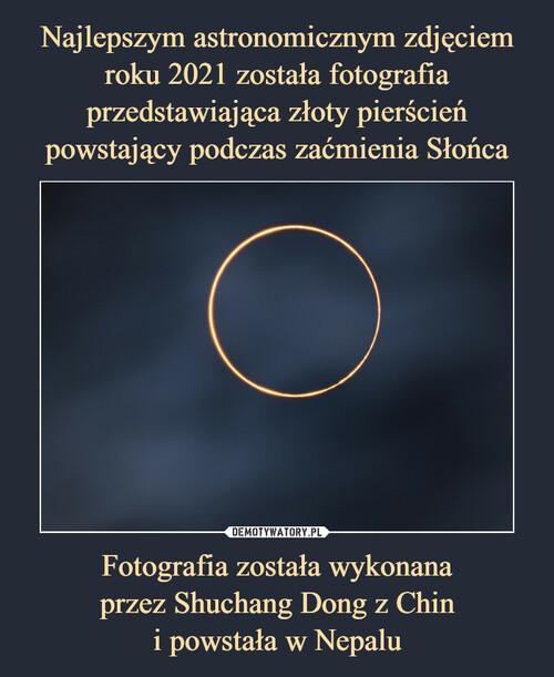 Najlepszym astronomicznym zdjęciem roku 2021 została fotografia przedstawiająca złoty pierścień powstający podczas zaćmienia Słońca Fotografia została wykonana przez Shuchang Dong z Chin i powstała w Nepalu