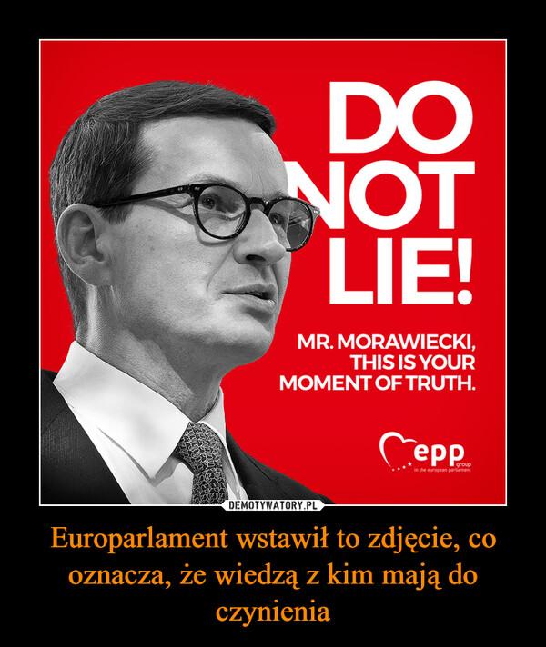 Europarlament wstawił to zdjęcie, co oznacza, że wiedzą z kim mają do czynienia –