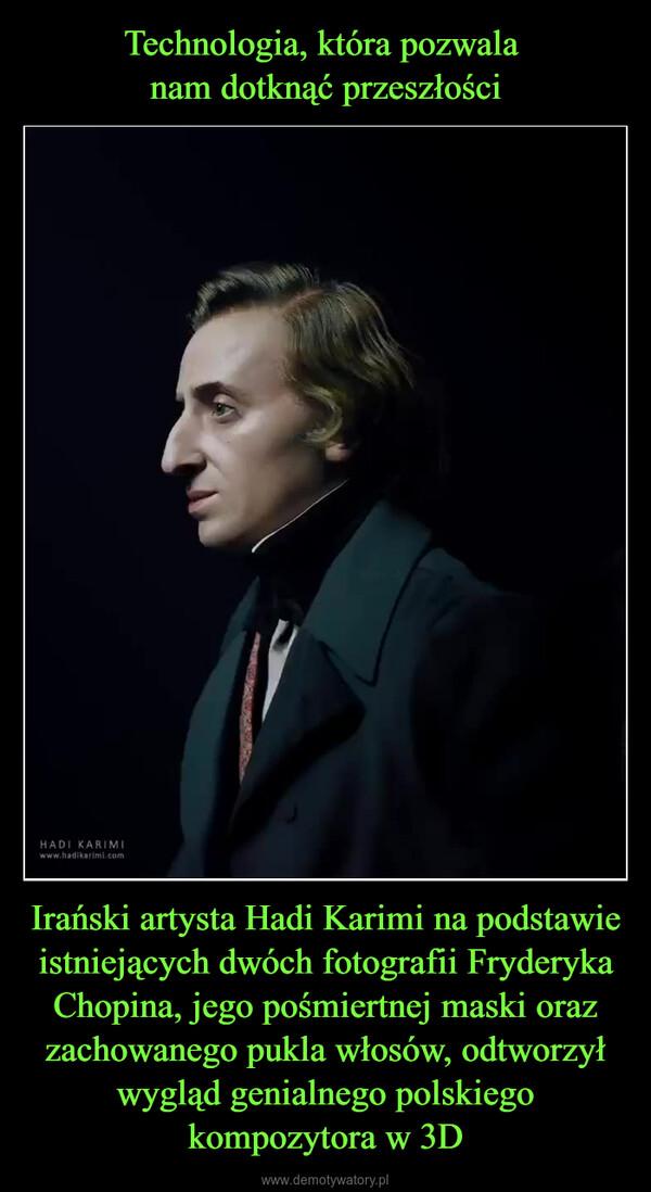Irański artysta Hadi Karimi na podstawie istniejących dwóch fotografii Fryderyka Chopina, jego pośmiertnej maski oraz zachowanego pukla włosów, odtworzył wygląd genialnego polskiego kompozytora w 3D –