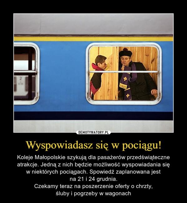 Wyspowiadasz się w pociągu! – Koleje Małopolskie szykują dla pasażerów przedświąteczne atrakcje. Jedną z nich będzie możliwość wyspowiadania sięw niektórych pociągach. Spowiedź zaplanowana jestna 21 i 24 grudnia.Czekamy teraz na poszerzenie oferty o chrzty,śluby i pogrzeby w wagonach