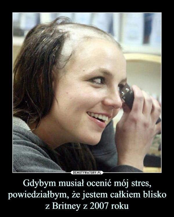 Gdybym musiał ocenić mój stres, powiedziałbym, że jestem całkiem blisko z Britney z 2007 roku –