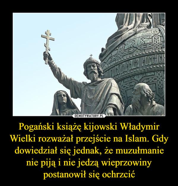Pogański książę kijowski Władymir Wielki rozważał przejście na Islam. Gdy dowiedział się jednak, że muzułmanie nie piją i nie jedzą wieprzowiny postanowił się ochrzcić