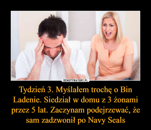 Tydzień 3. Myślałem trochę o Bin Ladenie. Siedział w domu z 3 żonami przez 5 lat. Zaczynam podejrzewać, że sam zadzwonił po Navy Seals