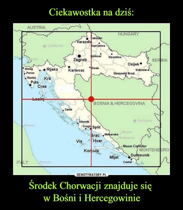 Ciekawostka na dziś: Środek Chorwacji znajduje się w Bośni i Hercegowinie