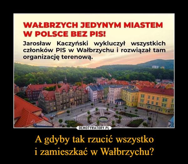 A gdyby tak rzucić wszystko i zamieszkać w Wałbrzychu?