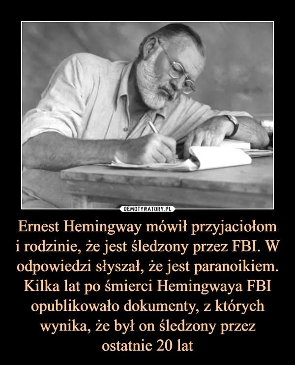 Ernest Hemingway mówił przyjaciołom i rodzinie, że jest śledzony przez FBI. W odpowiedzi słyszał, że jest paranoikiem. Kilka lat po śmierci Hemingwaya FBI opublikowało dokumenty, z których wynika, że był on śledzony przez ostatnie 20 lat